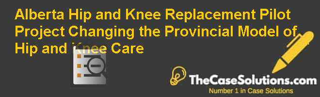 Alberta Hip and Knee Replacement Pilot Project: Changing the Provincial Model of Hip and Knee Care Case Solution